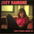 ... Joey Ramone spira il 15 aprile del 2001 al Presbyterian Hospital di New York ... Don't Worry About Me esce postumo nei primi mesi del 2002 ...