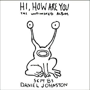 Hi, How Are You: The Unfinished Album – Daniel Johnston